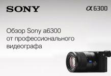 Обзор Sony a6300 от профессионального видеографа